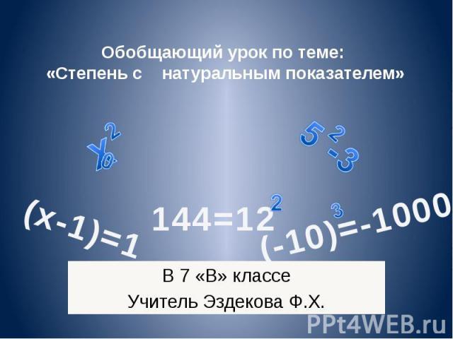 Обобщающий урок по теме: «Степень с натуральным показателем» В 7 «В» классе Учитель Эздекова Ф.Х. В 7 «В» классе Учитель Эздекова Ф.Х.