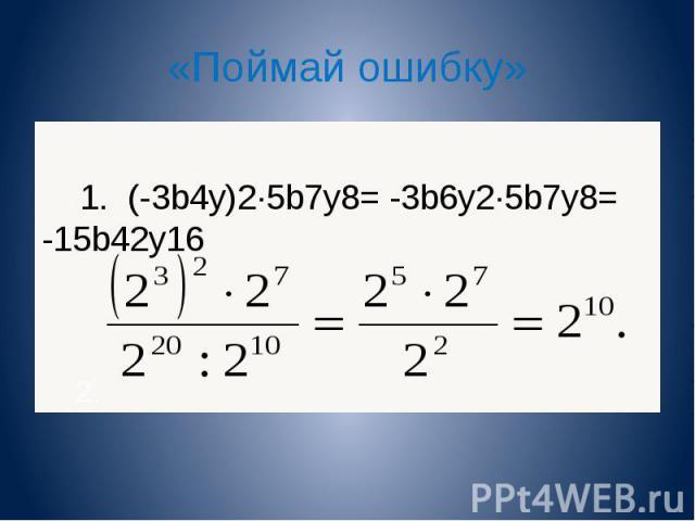 «Поймай ошибку» 1. (-3b 4 y) 2 5b 7 y 8 = -3b 6 y 2 5b 7 y 8 = -15b 42 y 16 2. 1. (-3b 4 y) 2 5b 7 y 8 = -3b 6 y 2 5b 7 y 8 = -15b 42 y 16 2.