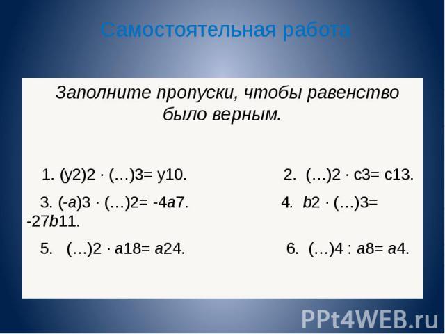 Самостоятельная работа Заполните пропуски, чтобы равенство было верным. 1. (y 2 ) 2 (…) 3 = y 10. 2. (…) 2 c 3 = c 13. 3. (-a) 3 (…) 2 = -4a 7. 4. b 2 (…) 3 = -27b 11. 5. (…) 2 a 18 = a 24. 6. (…) 4 : a 8 = a 4. Заполните пропуски, чтобы равенство б…