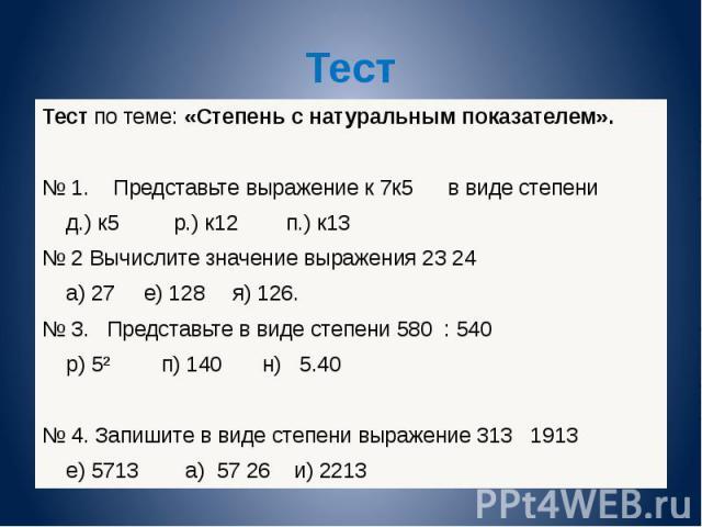 Тест Тест по теме: «Степень с натуральным показателем». 1. Представьте выражение к 7 к 5 в виде степени д.) к 5 р.) к 12 п.) к 13 2Вычислите значение выражения 2 3 2 4 а) 2 7 е) 128 я) 126. 3. Представьте в виде степени 5 80 : 5 40 р) 5² п) 1 40 н) …