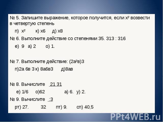 5. Запишите выражение, которое получится, если х² возвести в четвертую степень п) х² к) х 6 д) х 8 6. Выполните действие со степенями 3 5. 3 13 : 3 16 е) 9 а) 2 о) 1. 7. Выполните действие: (2а²в) 3 п)2а 6 в 3 к) 8а 6 в 3 д)8ав 8. Вычислите 2 1 3 1 …