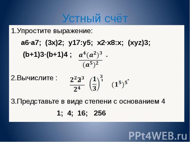 Устный счёт 1.Упростите выражение: а 6 а 7 ; (3х) 2 ; у 17 :у 5 ; х 2 х 8 :х; (хуz) 3 ; (b+1) 3 (b+1) 4 ;. 2.Вычислите :,,. 3.Представьте в виде степени с основанием 4 1; 4; 16; 256 1.Упростите выражение: а 6 а 7 ; (3х) 2 ; у 17 :у 5 ; х 2 х 8 :х; (…