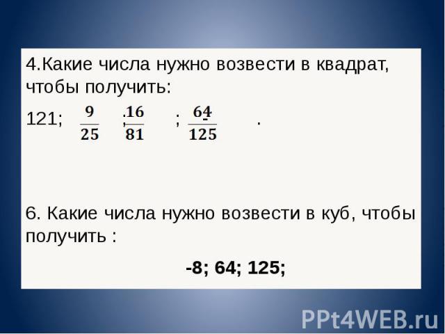 4.Какие числа нужно возвести в квадрат, чтобы получить: 121; ; ; -. 6. Какие числа нужно возвести в куб, чтобы получить : -8; 64; 125; 4.Какие числа нужно возвести в квадрат, чтобы получить: 121; ; ; -. 6. Какие числа нужно возвести в куб, чтобы пол…