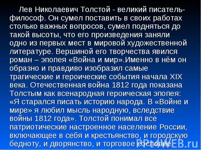 Лев Николаевич Толстой - великий писатель- философ. Он сумел поставить в своих работах столько важных вопросов, сумел подняться до такой высоты, что его произведения заняли одно из первых мест в мировой художественной литературе. Вершиной его творче…