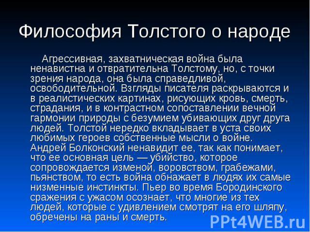 Философия Толстого о народе Агрессивная, захватническая война была ненавистна и отвратительна Толстому, но, с точки зрения народа, она была справедливой, освободительной. Взгляды писателя раскрываются и в реалистических картинах, рисующих кровь, сме…