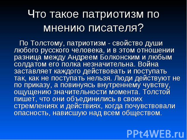 По Толстому, патриотизм - свойство души любого русского человека, и в этом отношении разница между Андреем Болконским и любым солдатом его полка незначительна. Война заставляет каждого действовать и поступать так, как не поступать нельзя. Люди дейст…