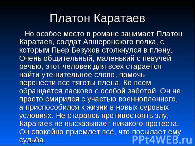 Платон Каратаев Но особое место в романе занимает Платон Каратаев, солдат Апшеронского полка, с которым Пьер Безухов столкнулся в плену. Очень общительный, маленький с певучей речью, этот человек для всех старается найти утешительное слово, помочь п…