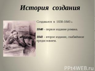 Создавался в 1838-1840 г. 1840 – первое издание романа. 1841 – второе издание, с