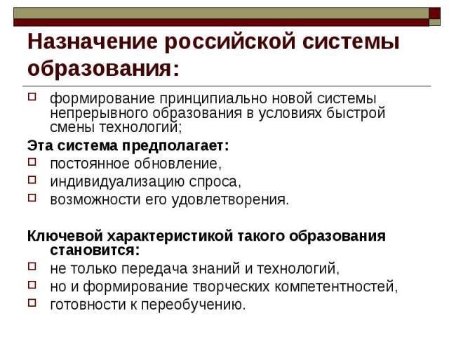 Назначение российской системы образования: формирование принципиально новой системы непрерывного образования в условиях быстрой смены технологий; Эта система предполагает: постоянное обновление, индивидуализацию спроса, возможности его удовлетворени…