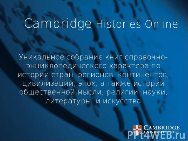 Cambridge Histories Online Уникальное собрание книг справочно- энциклопедического характера по истории стран, регионов, континентов, цивилизаций, эпох, а также истории общественной мысли, религии, науки, литературы и искусства