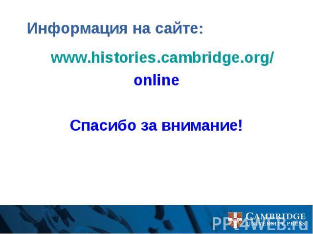 Информация на сайте: www.histories.cambridge.org/ online Спасибо за внимание!