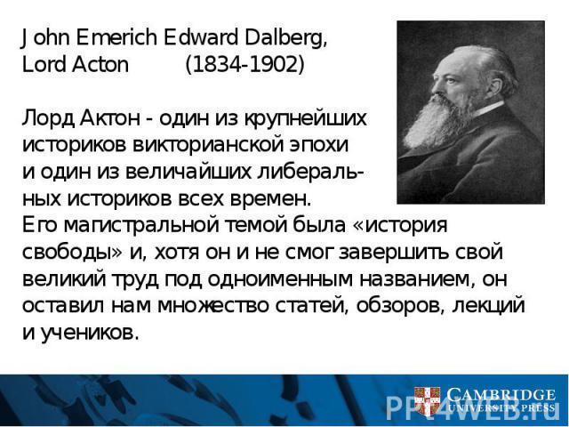 John Emerich Edward Dalberg, Lord Acton (1834-1902) Лорд Актон - один из крупнейших историков викторианской эпохи и один из величайших либераль- ных историков всех времен. Его магистральной темой была «история свободы» и, хотя он и не смог завершить…