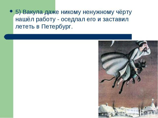 5) Вакула даже никому ненужному чёрту нашёл работу - оседлал его и заставил лететь в Петербург.