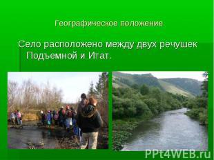 Географическое положение Село расположено между двух речушек Подъемной и Итат.