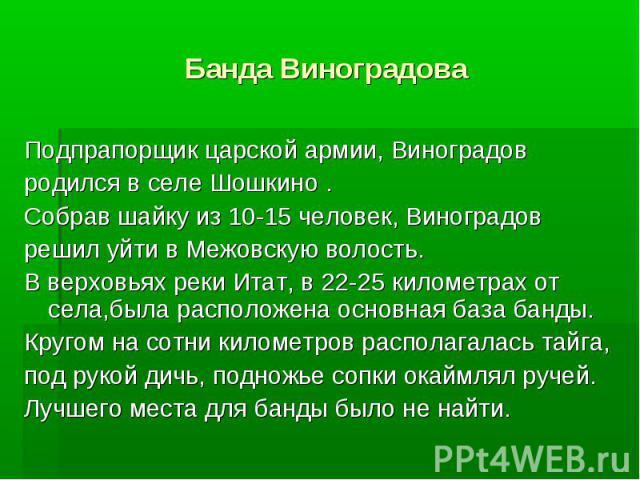 Банда Виноградова Подпрапорщик царской армии, Виноградов родился в селе Шошкино. Собрав шайку из 10-15 человек, Виноградов решил уйти в Межовскую волость. В верховьях реки Итат, в 22-25 километрах от села,была расположена основная база банды. Кругом…