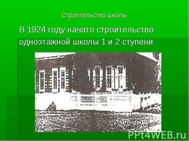 Строительство школы В 1924 году начато строительство одноэтажной школы 1 и 2 ступени