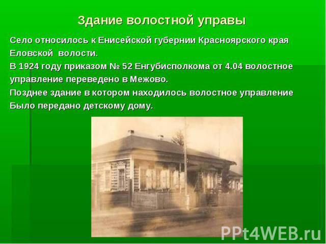 Здание волостной управы Село относилось к Енисейской губернии Красноярского края Еловской волости. В 1924 году приказом 52 Енгубисполкома от 4.04 волостное управление переведено в Межово. Позднее здание в котором находилось волостное управление Было…