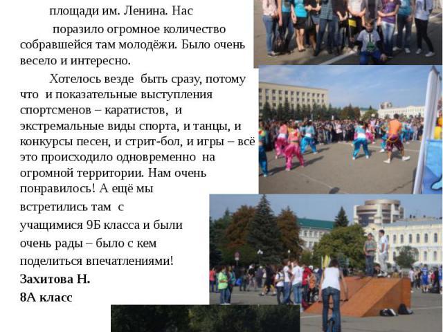 Было здорово! В день города мы с классом и нашим классным руководителем Татьяной Игоревной Полухиной были на площади им. Ленина. Нас поразило огромное количество собравшейся там молодёжи. Было очень весело и интересно. Хотелось везде быть сразу, пот…