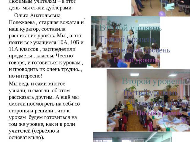 6 День Дублёра 5 октября Совет Думы школы решил сделать подарок своим любимым учителям – в этот день мы стали дублёрами. Ольга Анатольевна Полежаева, старшая вожатая и наш куратор, составила расписание уроков. Мы, а это почти все учащиеся 10А, 10Б и…