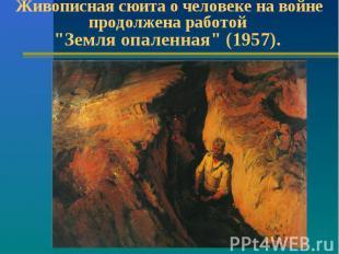 """Живописная сюита о человеке на войне продолжена работой """"Земля опаленная"""" (1957)"""