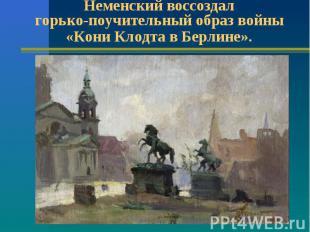Неменский воссоздал горько-поучительный образ войны «Кони Клодта в Берлине».