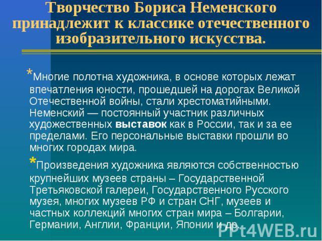 Творчество Бориса Неменского принадлежит к классике отечественного изобразительного искусства. * Многие полотна художника, в основе которых лежат впечатления юности, прошедшей на дорогах Великой Отечественной войны, стали хрестоматийными. Неменский …