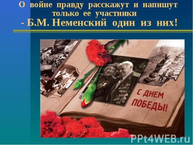 О войне правду расскажут и напишут только ее участники - Б.М. Неменский один из них!