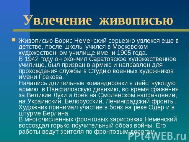 Увлечение живописью Живописью Борис Неменский серьезно увлекся еще в детстве, после школы учился в Московском художественном училище имени 1905 года. В 1942 году он окончил Саратовское художественное училище, был призван в армию и направлен для прох…