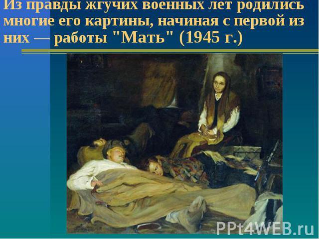 Из правды жгучих военных лет родились многие его картины, начиная с первой из них работы
