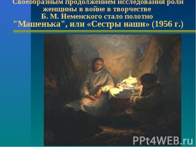Своеобразным продолжением исследования роли женщины в войне в творчестве Б. М. Неменского стало полотно