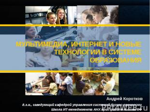 МУЛЬТИМЕДИА, ИНТЕРНЕТ И НОВЫЕ ТЕХНОЛОГИИ В СИСТЕМЕ ОБРАЗОВАНИЯ Андрей Коротков д