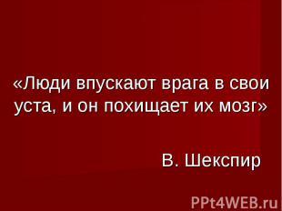 «Люди впускают врага в свои уста, и он похищает их мозг» В. Шекспир В. Шекспир