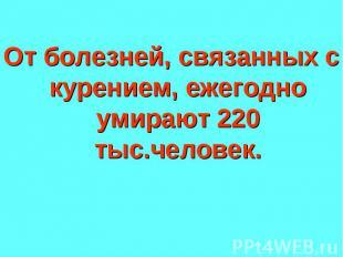 От болезней, связанных с курением, ежегодно умирают 220 тыс.человек.