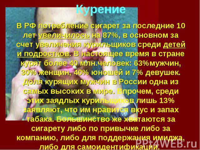 Курение В РФ потребление сигарет за последние 10 лет увеличилось на 87%, в основном за счет увеличения курильщиков среди детей и подростков. В настоящее время в стране курят более 40 млн. человек : 63% мужчин, 30% женщин, 40% юношей и 7% девушек. До…