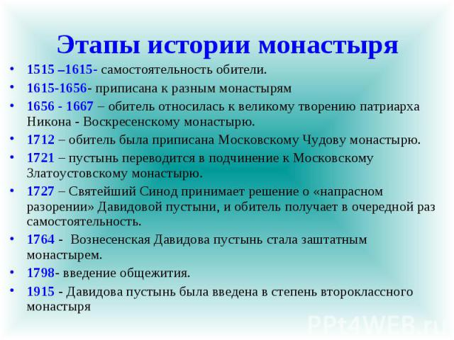 Этапы истории монастыря 1515 –1615- самостоятельность обители. 1615-1656- приписана к разным монастырям 1656 - 1667 – обитель относилась к великому творению патриарха Никона - Воскресенскому монастырю. 1712 – обитель была приписана Московскому Чудов…