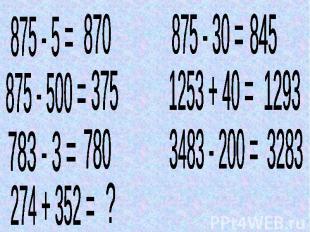875 - 5 = 870 875 - 500 = 375 783 - 3 = 780 274 + 352 =? 875 - 30 = 845 1253 + 4