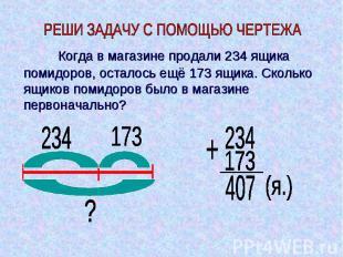 Когда в магазине продали 234 ящика помидоров, осталось ещё 173 ящика. Сколько ящ
