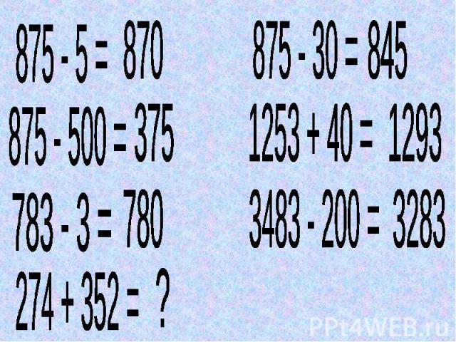 875 - 5 = 870 875 - 500 = 375 783 - 3 = 780 274 + 352 =? 875 - 30 = 845 1253 + 40 = 1293 3483 - 200 =3283