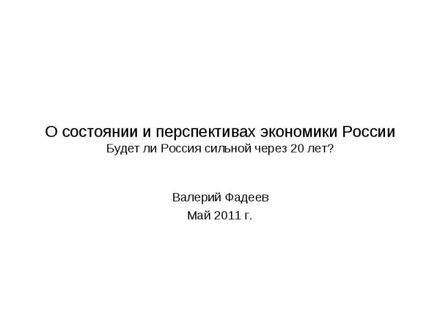О состоянии и перспективах экономики России Будет ли Россия сильной через 20 лет? Валерий Фадеев Май 2011 г.