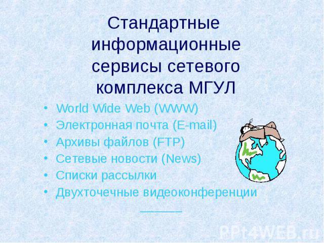 Стандартные информационные сервисы сетевого комплекса МГУЛ World Wide Web (WWW) Электронная почта (E-mail) Архивы файлов (FTP) Сетевые новости (News) Списки рассылки Двухточечные видеоконференции ______