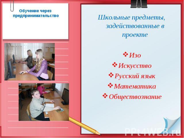 Обучение через предпринимательство Школьные предметы, задействованные в проекте Изо Искусство Русский язык Математика Обществознание