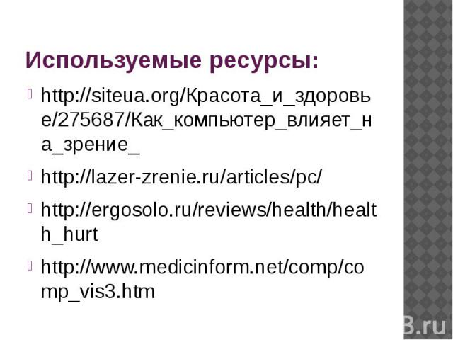 http://siteua.org/Красота_и_здоро вье/275687/Как_компьютер_влияе т_на_зрение_ http://lazer-zrenie.ru/articles/pc/ http://ergosolo.ru/reviews/health/ health_hurt http://www.medicinform.net/comp /comp_vis3.htm