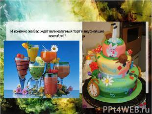 И конечно же Вас ждет великолепный торт и вкуснейшие коктейли!!