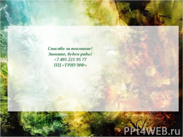 Спасибо за внимание! Звоните, будем рады! +7 495 225 95 77 ПЦ «ТРИУМФ»