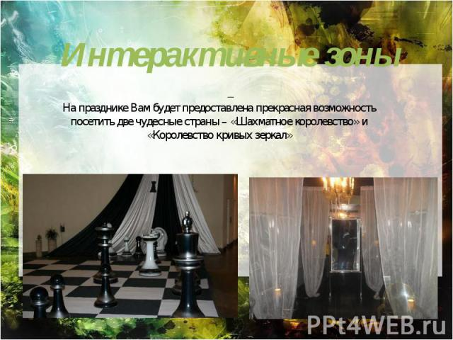 – На празднике Вам будет предоставлена прекрасная возможность посетить две чудесные страны – «Шахматное королевство» и «Королевство кривых зеркал»