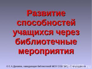 Развитие способностей учащихся через библиотечные мероприятия © Е.А.Дунаева, зав