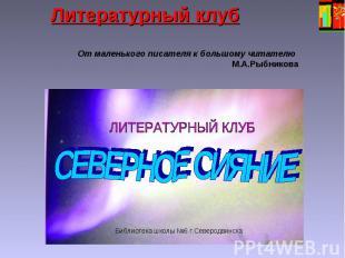 Литературный клуб От маленького писателя к большому читателю М.А.Рыбникова Библи