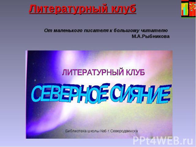 Литературный клуб От маленького писателя к большому читателю М.А.Рыбникова Библиотека школы 6 г.Северодвинска