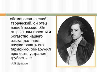 « Ломоносов – гений творческий, он отец нашей поэзии … Он открыл нам красоты и б