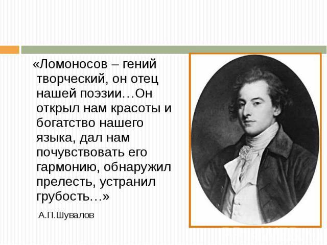 « Ломоносов – гений творческий, он отец нашей поэзии … Он открыл нам красоты и богатство нашего языка, дал нам почувствовать его гармонию, обнаружил прелесть, устранил грубость …» А. П. Шувалов